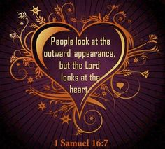 "But the LORD said to Samuel, ""Do not consider his appearance or his height, for I have rejected him. The LORD does not look at the things man looks at. Man looks at the outward appearance, but the LORD looks at the heart.""     1 Samuel 16:7"