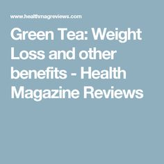 Green Tea: Weight Loss and other benefits - Health Magazine Reviews
