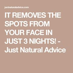 IT REMOVES THE SPOTS FROM YOUR FACE IN JUST 3 NIGHTS! - Just Natural Advice