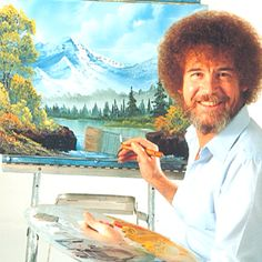"""Ahh, the gentle painter with the huge hair...... """"Let's just place a happy little tree right there.... Just nothing but happy trees that's alllll."""""""