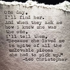 """One day, I'll find her. And when they ask me how I knew she was the one, I'll tell them, """"Because she loved me in spite of all the unlovable pieces she had to pick up."""" - Leo Christopher I've found her! Love Quotes With Images, Love Quotes For Her, Great Quotes, Quotes To Live By, Inspirational Quotes, Awesome Quotes, Lesbian Love Quotes, Lesbian Pride, R M Drake"""