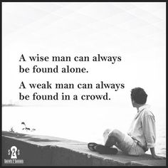 Weak man can be found in a crowd. A wise man can always be found alone.