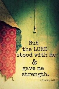 ...But the Lord stood with me and he gave me strength.