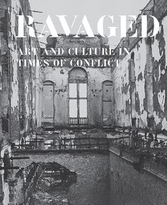 RAVAGED: ART AND CULTURE IN TIMES OF CONFLICT
