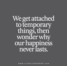 We get attached to temporary things, then wonder why our #happiness never lasts.