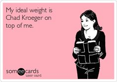 Lolol. My ideal weight is Chad Kroeger on top of me. Nickelback ecards and memes.