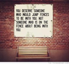 You deserve someone who would jump fences to be with you not someone who is on the fence about being with you