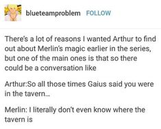 But I think Merlin would know because he'd have to drag Gwaine outta there (or something) << remember he has to get Gwaine from the tavern that time there was a huge bill they made Arthur pay! Merlin Show, Merlin Fandom, Gwaine Merlin, Merlin Memes, Merlin Funny, Fandoms, Merlin And Arthur, Harry Potter, Superwholock