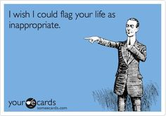I wish I could flag your life as inappropriate.