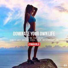 Dominate Your Own Life. You're the best. Don't let anyone kill your determination