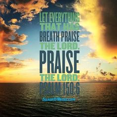 Psalm 150:6 Let everything that has breath praise the Lord. Praise the Lord