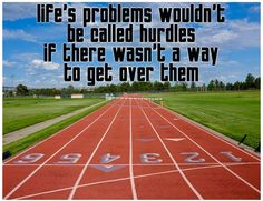 life's problems wouldn't be called hurdles if there wasn't a way to get over them