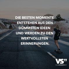 Die besten Momente entstehen aus den dümmsten Ideen und werden zu den wertvollsten Erinnerungen.