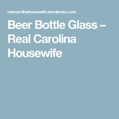 Beer Bottle Glass – Real Carolina Housewife
