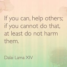 If you can, help others; if you cannot do that, at least do not hurt them - Dalai Lama XIV | Help & Hurt: Asking for What You Need from The Ones You Love | Survival and Peave Blog