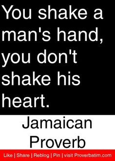 You shake a man's hand, you don't shake his heart. - Jamaican Proverb #proverbs #quotes