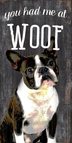 "Boston Terrier Sign – 5×10 You Had me at WOOF! How adorable are these ""You had me at WOOF"" Boston Terrier signs?! They play off the beloved catchphrase, ""you had me at hello"" and when your dog lets out a big WOOF, he is saying hello to you too! These measure 5 inches by 10 …"