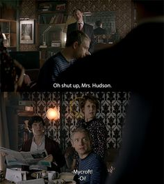 Mrs. Hudson: It's a disgrace, sending your little brother into danger like that. Family is all we have in the end, Mycroft Holmes. Mycroft: Oh shut up, Mrs. Hudson. John and Sherlock: D:< MYCROFT! Mycroft: ...Apologies. (love how they care about her)