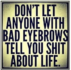 Don't let anyone with bad eyebrows tell you sh*t  about life