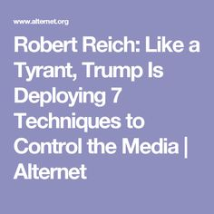 Robert Reich: Like a Tyrant, Trump Is Deploying 7 Techniques to Control the Media | Alternet