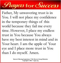 Father, My unwavering trust is in You. I will not place my confidence in the temporary things of this world because they fail me every time. However, I place my endless trust in You because You always have my best interest in mind and in Your heart. I am the apple of Your eye and I place more trust in You than I do myself. Amen