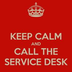 KEEP CALM AND CALL THE SERVICE DESK