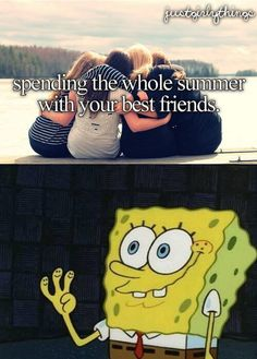 Spending summer with friends EVERYONE LOVES THAT. not just girls. i am sorry but the just girl things are retarded