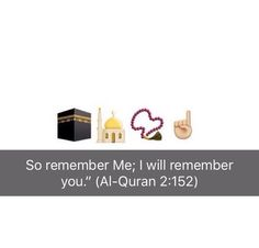 So remember Me; I will remember you. [2:152]