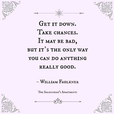 """""""Get it down. Take chances. It may be bad, but it's the only way you can do anything really good."""" - William Faulkner."""