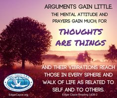 Arguments gain little.  The mental attitude and prayers gain much; for thoughts are things and their vibrations reach those in every sphere and walk of life as related to self and to others. Edgar Cayce Reading 1438-2 www.edgarcayce.org
