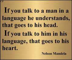 If you talk to a man in a language he understands, that goes to his head. If you talk to him in his language, that goes to his heart. - Nelson Mandela http://prosperityclub1.com/