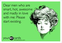 Dear men who are smart, hot, awesome and madly in love with me: Please start existing.