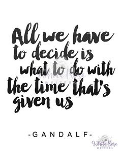"""All we have to decide is what to do with the time that's given us."" - Gandalf  Printable Lord of the rings quote"