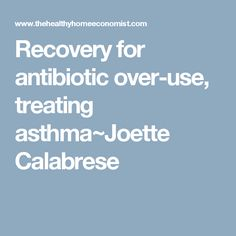 Recovery for antibiotic over-use, treating asthma~Joette Calabrese