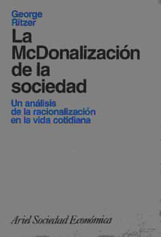 La McDonalización de la sociedad: un análisis de la racionalización en la vida cotidiana (George Ritzer)