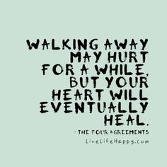 Walking away may hurt for a while, but your heart will eventually heal. - The Four Agreements, livelifehappy.com