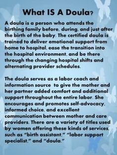 What is a doula???  Labor coach and birth assistant are a couple of names that relate to what a doula is. And a doula is for every kind of mom and will assist her if she chooses a home birth, birth center or hospital, medicated or not, breastmilk or formula! EVERY mom (and dad!) deserves a doula!