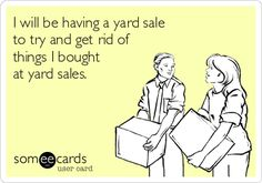 I will be having a yard sale to try and get rid of things I bought at yard sales.