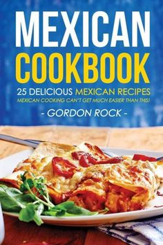 Mexican Cookbook - 25 Delicious Mexican Recipes: Mexican Cooking Can?t Get Much Easier Than This!