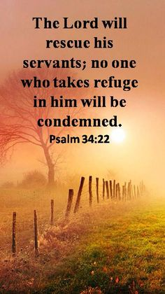 """Psalm 34:22 ~ GOD PROMISES NO CONDEMNATION FOR THOSE WHO TAKE REFUGE IN HIM~ What an amazing promise of God! Servants of the Lord take heart, have strength to endure, hold fast to the promise, look forward with great anticipation to its fulfillment. """"God is faithful, who has called you into fellowship with His Son, Jesus Christ our Lord."""" 1Cor 1:9"""