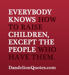 Everybody knows how to raise children, except the people who have them. http://dandelionquotes.com/everybody-knows-how-to-raise-children