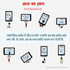 आज का ज्ञान: स्मार्टफ़ोन शरीर है और इंटरनेट उसकी आत्मा। शरीर चाहे नष्ट भी  हो जाये, आत्मा नया शरीर धारण कर लेती है।