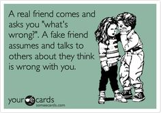 "A real friend comes and asks you ""what's wrong?"". A fake friend assumes and talks to others about they think is wrong with you. 