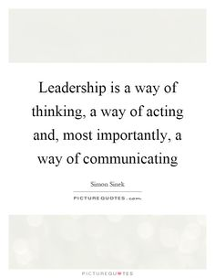 Leadership is a way of thinking, a way of acting and, most importantly, a way of communicating. Picture Quotes.
