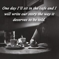 One day I'll sit in the cafe and I will write our story the way it deserves to be told.