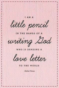 """I am a little pencil in the hands of a writing God who is sending a love letter to the world."" -Mother Teresa"