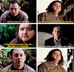 """6.17/18 """"The End"""" – [There were many surprises as the story concluded, but none better than this pairing of Hugo and Ben as the Island's protectors.] BEN: He [Jack] did his job, Hugo. HURLEY: It's my job now... What the hell am I supposed to do? BEN: I think you do what you do best. Take care of people. You can start by helping Desmond get home. HURLEY: But how? People can't leave the Island. BEN: That's how Jacob ran things. Maybe there's another way. A better way."""