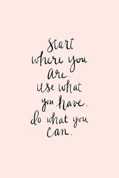 Start where you are, use what you have, do what you can.