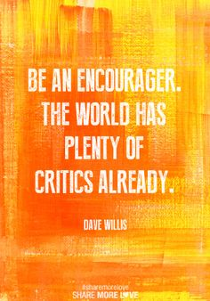Be an encourager. The world has plenty of critics already. -Dave Willis Quote…