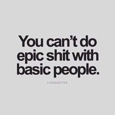 Do epic shit. Surround myself with epic people.